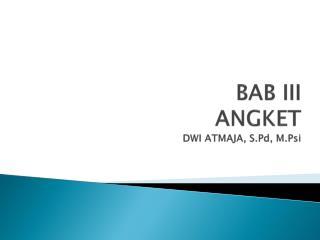 BAB III ANGKET DWI ATMAJA,  S.Pd ,  M.Psi