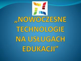 """""""NOWOCZESNE TECHNOLOGIE  NA USŁUGACH EDUKACJI"""""""