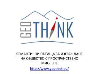 СЕМАНТИЧНИ ПЪТИЩА ЗА ИЗГРАЖДАНЕ НА ОБЩЕСТВО С ПРОСТРАНСТВЕНО  МИСЛЕНЕ geothnk.eu /