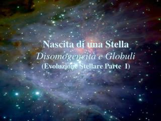 Nascita di una Stella Disomogeneità e Globuli (Evoluzione Stellare Parte  I)