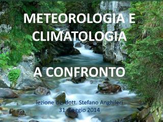 METEOROLOGIA E CLIMATOLOGIA  A CONFRONTO lezione del dott. Stefano  Anghileri 31 maggio 2014