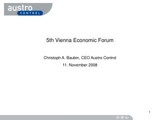 5th Vienna Economic Forum Christoph A. Baubin, CEO Austro Control 11. November 2008