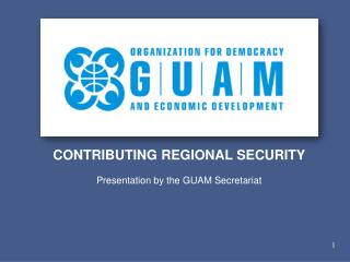 CONTRIBUTING REGIONAL SECURITY Presentation by the GUAM Secretariat
