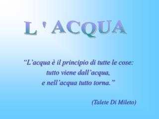 """""""L'acqua è il principio di tutte le cose: tutto viene dall'acqua, e nell'acqua tutto torna."""""""