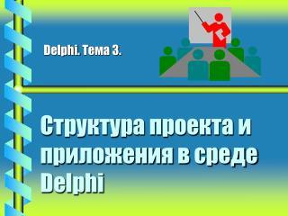 Структура проекта и приложения в среде  Delphi