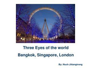 Three Eyes of the world Bangkok, Singapore, London