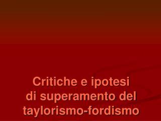 Critiche e ipotesi  di superamento del taylorismo-fordismo