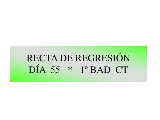 RECTA DE REGRESIÓN DÍA  55   *   1º BAD  CT