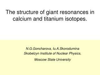 The structure of giant resonances in calcium and titanium isotopes.