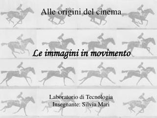 Alle origini del cinema    Le immagini in movimento     Laboratorio di Tecnologia  Insegnante: Silvia Mari