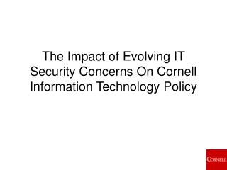 The Impact of Evolving IT Security Concerns On Cornell Information Technology Policy