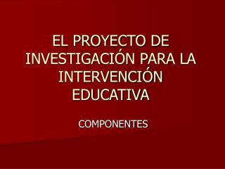 EL PROYECTO DE INVESTIGACIÓN PARA LA INTERVENCIÓN EDUCATIVA