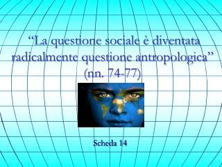 """""""La questione sociale è diventata radicalmente questione antropologica"""" ( nn . 74-77)"""