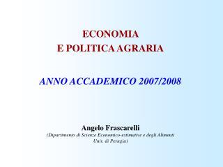 ECONOMIA  E POLITICA AGRARIA ANNO ACCADEMICO 2007/2008 Angelo Frascarelli