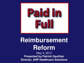Reimbursement Reform  May 3, 2012 Presented by Patrick Gauthier Director, AHP Healthcare Solutions