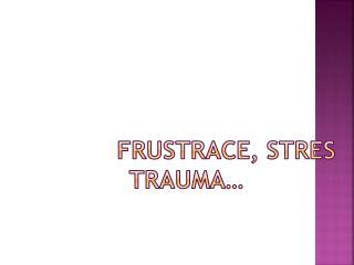 FRUSTRACE, STRES TRAUMA…