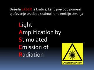 Beseda  LASER  je kratica, kar v prevodu pomeni ojačevanje svetlobe s stimulirano emisijo sevanja