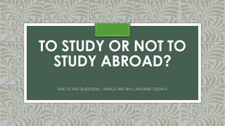 TO STUDY OR NOT TO STUDY ABROAD?