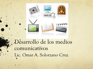 Desarrollo de los medios comunicativos Lic. Omar A. Solorzano Cruz