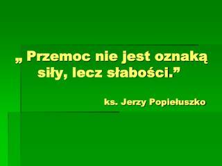 """"""" Przemoc nie jest oznaką       siły, lecz słabości."""" ks. Jerzy Popiełuszko"""