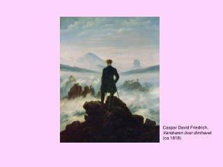 Caspar David Friedrich,  Vandraren över dimhavet  (ca 1818)