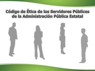 Código de Ética de los Servidores Públicos de la Administración Pública Estatal
