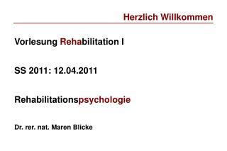 Vorlesung Rehabilitation I   SS 2011: 12.04.2011  Rehabilitationspsychologie   Dr. rer. nat. Maren Blicke