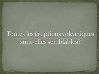 Toutes les éruptions volcaniques sont-elles semblables?