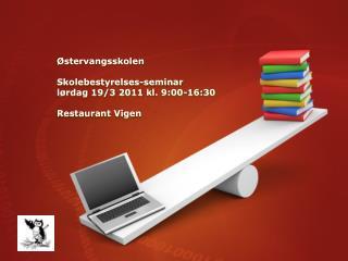 Østervangsskolen  Skolebestyrelses-seminar  lørdag 19/3  2011 kl.  9:00-16:30 Restaurant Vige n