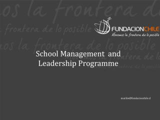 School Management  and  Leadership Programme muribe@fundacionchile.cl