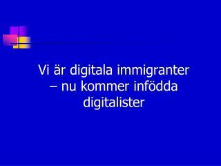 Vi är digitala immigranter  – nu kommer infödda digitalister