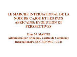 LE MARCHE INTERNATIONAL DE LA NOIX DE CAJOU ET LES PAYS AFRICAINS: EVOLUTION ET PERSPECTIVES    Mme M. MAFTEI Administra