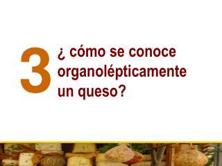 � c�mo se conoce organol�pticamente  un queso?