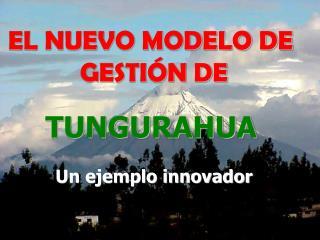EL NUEVO MODELO DE  GESTIÓN DE TUNGURAHUA Un ejemplo innovador