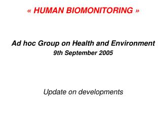 «HUMAN BIOMONITORING» Ad hoc Group on Health and Environment 9th September 2005