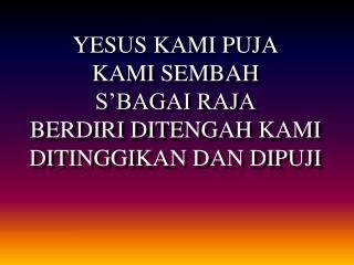 YESUS KAMI PUJA KAMI SEMBAH  S'BAGAI RAJA BERDIRI DITENGAH KAMI  DITINGGIKAN DAN DIPUJI