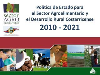 Política de Estado para el Sector Agroalimentario y el Desarrollo Rural Costarricense 2010 - 2021