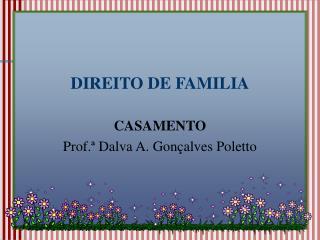 DIREITO DE FAMILIA CASAMENTO Prof.ª Dalva A. Gonçalves Poletto