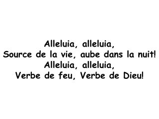 Alleluia, alleluia, Source de la vie, aube dans la nuit! Alleluia, alleluia,