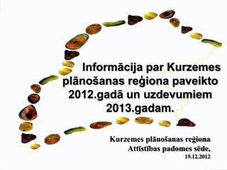 Informācija par Kurzemes plānošanas reģiona paveikto 2012.gadā un uzdevumiem 2013.gadam.
