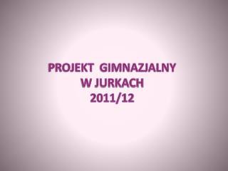 PROJEKT   GIMNAZJALNY W JURKACH 2011/12
