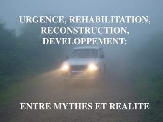 URGENCE, REHABILITATION, RECONSTRUCTION, DEVELOPPEMENT: ENTRE MYTHES ET REALITE