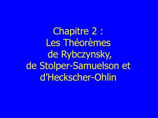 Chapitre 2 :  Les Théorèmes  d e Rybczynsky,  de  Stolper-Samuelson  et d 'Heckscher-Ohlin