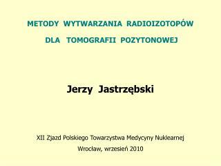 METODY  WYTWARZANIA  RADIOIZOTOPÓW  DLA TOMOGRAFII  POZYTONOWEJ Jerzy  Jastrzębski