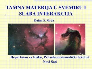 TAMNA MATERIJA U SVEMIRU I SLABA INTERAKCIJA Dušan S. Mrđa
