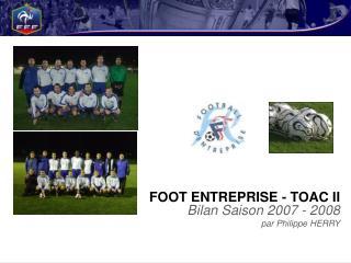 FOOT ENTREPRISE - TOAC II Bilan Saison 2007 - 2008 par Philippe HERRY