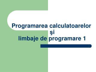 Programarea calculatoarelor şi  limbaje de programare 1