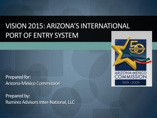 Vision 2015: Arizona s International  Port of Entry System    Prepared for: Arizona-Mexico Commission  Prepared by: Ram