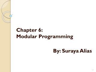 Chapter 6: Modular Programming By:  Suraya  Alias
