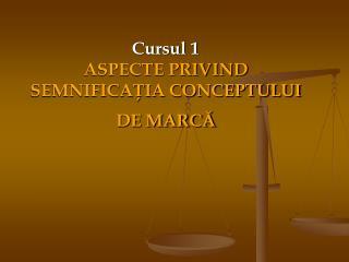 Cursul 1 ASPECTE PRIVIND SEMNIFICAŢIA CONCEPTULUI DE MARCĂ